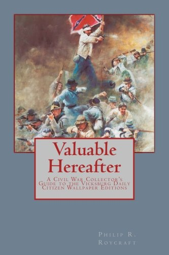 Valuable Hereafter A Civil War Collectors Guide to the Vicksburg Daily Citizen Wallpaper Editions [Roycraft, Mr. Philip R] (Tapa Blanda)