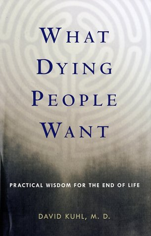What Dying People Want: Practical Wisdom for the End of Life, DAVID, M.D. KUHL