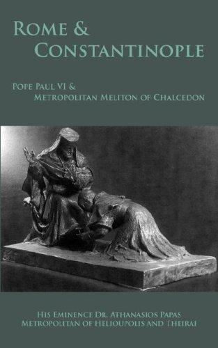 Rome & Constantinople: Pope Paul VI & Metropolitan Meliton of Chalcedon, ATHANASIOS PAPAS