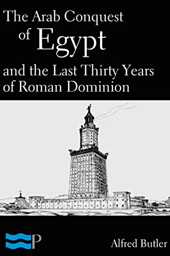 Alfred Butler - The Arab Conquest of Egypt and the Last Thirty Years of Roman Dominion