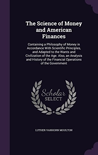 The Science of Money and American Finances: Containing a Philosophy of Money in Accordance With Scientific Principles, and Adapted to the Wants and ... of the Financial Operations of the Government