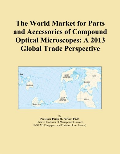 The World Market For Parts And Accessories Of Compound Optical Microscopes: A 2013 Global Trade Perspective