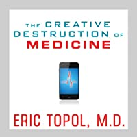 The Creative Destruction of Medicine: How the Digital Revolution Will Create Better Health Care (       UNABRIDGED) by Eric Topol Narrated by Dick Hill