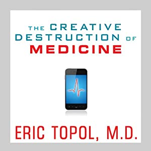 The Creative Destruction of Medicine: How the Digital Revolution Will Create Better Health Care | [Eric Topol]
