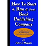 How To Start And Run A Small Book Publishing Company: A Small Business Guide to Self-Publishing and Independent Publishingby Peter I. Hupalo