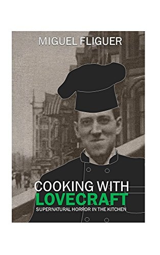Cooking With Lovecraft: Supernatural Horror In The Kitchen by Miguel Fliguer