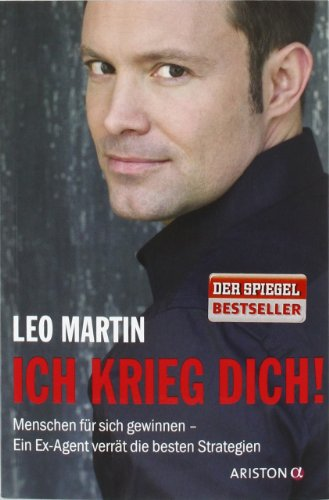Martin Leo, Ich krieg Dich! Menschen für sich gewinnen. Ein Ex-Agent verrät die besten Strategien.