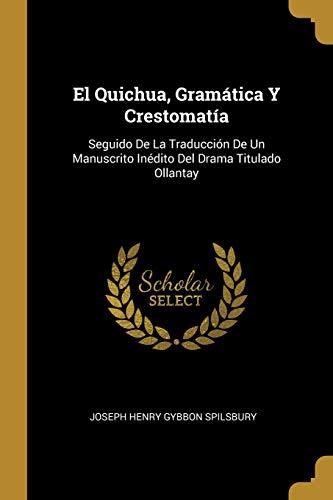 El Quichua, Gramática Y Crestomatía Seguido de la Traducción de Un Manuscrito Inédito del Drama Titulado Ollantay  [Spilsbury, Joseph Henry Gybbon] (Tapa Blanda)
