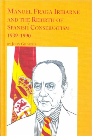 Manuel Fraga Iribarne and the Rebirth of Spanish Conservatism 1939 1990 Spanish Studies 3