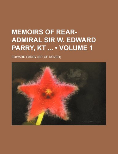 Memoirs of Rear-Admiral Sir W. Edward Parry, Kt (Volume 1)