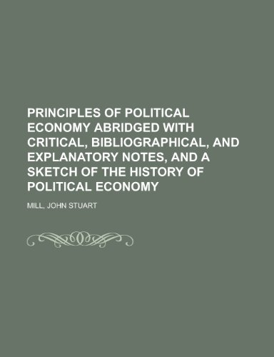 Principles of Political Economy Abridged with Critical, Bibliographical, and Explanatory Notes, and a Sketch of the History of Political Economy