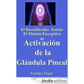El Decodificador Estelar El M�todo Energ�tico de Activaci�n de la Gl�ndula Pineal (Spanish Edition)