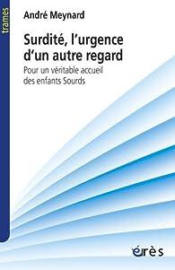 Surdité, l\'urgence d\'un autre regard : Pour un véritable accueil des enfants sourds par André  Meynard