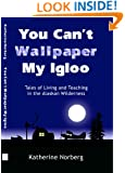 YOU CAN'T WALLPAPER MY IGLOO: Tales of Living and Teaching in the Alaskan Wilderness