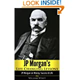 JP Morgan: Life Changing Lessons! JP Morgan on Money, Success & Life (JP Morgan, Andrew Carnegie, John D Rockefeller...
