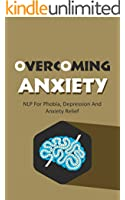 Overcoming Anxiety: NLP For Phobia, Depression And Anxiety Relief (Neuro-Linguistic Programming Book 1)