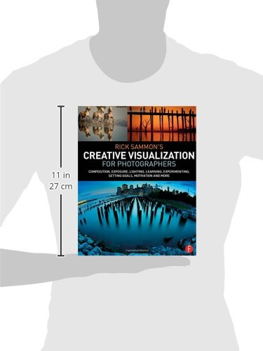 Rick Sammon's Creative Visualization for Photographers: Composition, exposure, lighting, learning, experimenting, setting goals, motivation and more robin nixon creative visualization for dummies