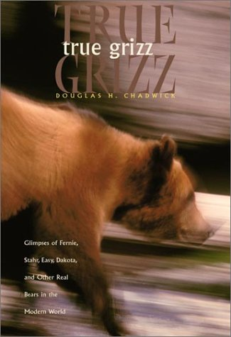 True Grizz: Glimpses of Fernie, Stahr, Easy, Dakota, and Other Real Bears in the Modern World (Sierra Club Books Publication), Douglas H. Chadwick