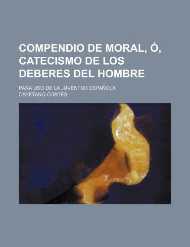 Compendio de Moral, Ó, Catecismo de Los Deberes Del Hombre; Para Uso de La Juventud Española