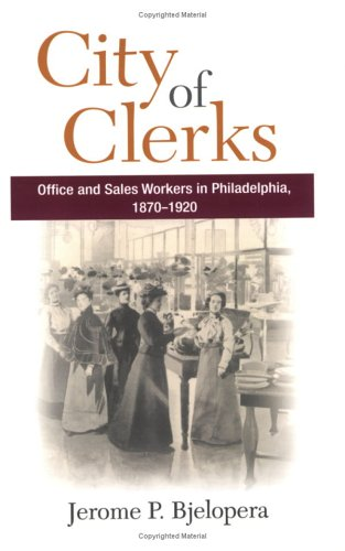 City of Clerks: Office and Sales Workers in Philadelphia, 1870-1920 (Working Class in American History)