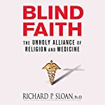 Blind Faith: The Unholy Alliance of Religion and Medicine | Richard P. Sloan