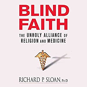 Blind Faith: The Unholy Alliance of Religion and Medicine | [Richard P. Sloan]