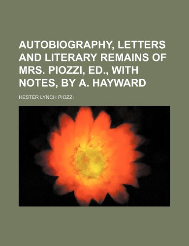 Autobiography, letters and literary remains of mrs. Piozzi, ed., with notes, by A. Hayward