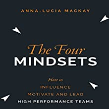 The Four Mindsets: How to Influence, Motivate and Lead High Performance Teams Audiobook by Anna-Lucia Mackay Narrated by Marguerite Gavin