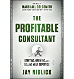 img - for [(The Profitable Consultant: Starting, Growing, and Selling Your Expertise )] [Author: Jay Niblick] [May-2013] book / textbook / text book