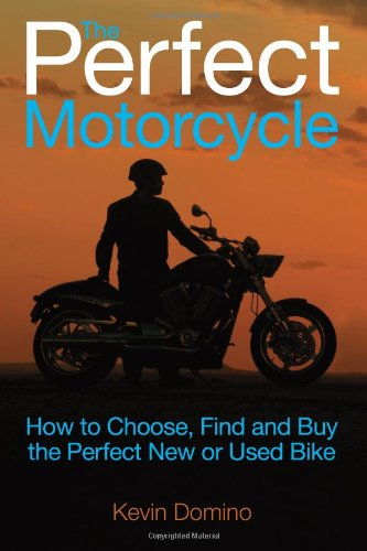 The Perfect Motorcyle: How To Choose, Find and Buy the Perfect New or Used Bike