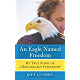 An Eagle Named Freedom: My True Story of a Remarkable Friendshipby Jeff Guidry