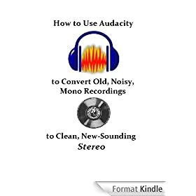 How to Use Audacity to Convert Old, Noisy, Mono Recordings into Clean, New-Sounding Stereo (English Edition)
