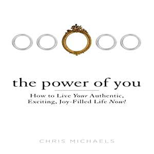 The Power of You: How to Live Your Authentic, Exciting, Joy-Filled Life Now! | [Chris Michaels]