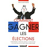 Comment gagner les élections : Guide pratique à l'usage des candidats... et des électeurs ! et de tous ceux qui...