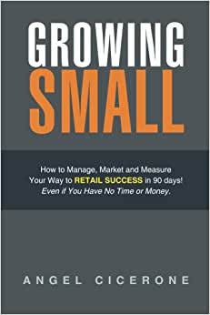 Growing Small: How To Manage, Market And Measure Your Way To Retail Success In 90 Days! Even If You Have No Time Or Money.