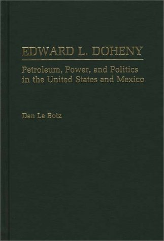 Edward L. Doheny: Petroleum, Power, and Politics in the United States and Mexico