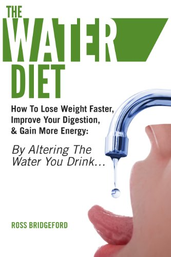 The Water Diet: How To Lose Weight Faster, Improve Your Digestion, & Gain More Energy: By Altering the Water You Drink…