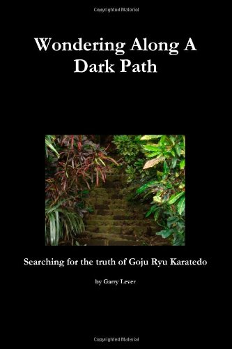 Wondering Along A Dark Path - Searching For The Truth Of Goju Ryu Karate-Do