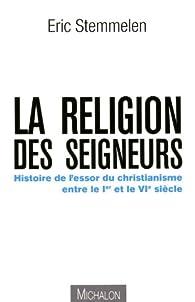 La religion des seigneurs - Histoire de l'essor du christianisme entre le Ier et le VIe siècle par Eric Stemmelen