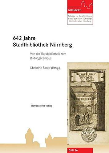 642 Jahre Stadtbibliothek Nürnberg: Von der Ratsbibliothek zum Bildungscampus (Beiträge zur Geschichte und Kultur der Stadt Nürnberg/Stadtbibliothek Nürnberg)