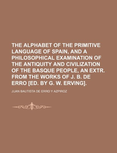 The alphabet of the primitive language of Spain, and a philosophical examination of the antiquity and civilization of the Basque people, an extr. from the works of J. B. de Erro [ed. by G. W. Erving].