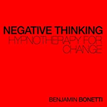 Negative Thinking - Hypnotherapy For Change  by Benjamin P Bonetti Narrated by Benjamin P Bonetti