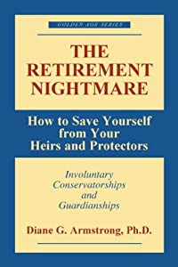 The Retirement Nightmare: How to Save Yourself from Your Heirs and Protectors : Involuntary Conservatorships and Guardianships (Golden Age Series) by Prometheus Books