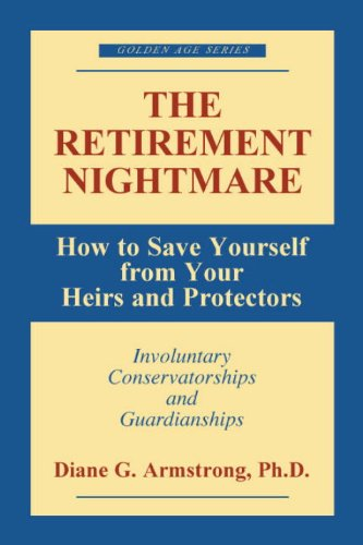 The Retirement Nightmare: How to Save Yourself from Your Heirs and Protectors : Involuntary Conservatorships and Guardianships (Golden Age Series)