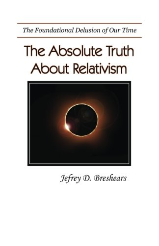 Absolute Truth About Relativism: The Fundamental Delusion of Our Time