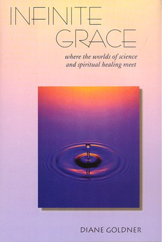 Infinite Grace: Where the Worlds of Science and Spiritual Healing Meet, Diane Goldner