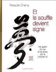 Et le souffle devient signe : Ma qu�te du vrai et du beau par la calligraphie par Fran�ois Cheng