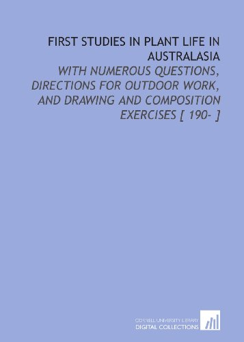 First Studies in Plant Life in Australasia: With Numerous Questions, Directions for Outdoor Work, and Drawing and Composition Exercises [ 190- ]