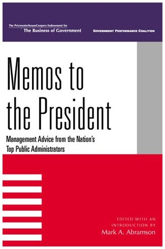 Memos to the President: Management Advice from the Nation's Top Public Administrators (IBM Center for the Business of Go