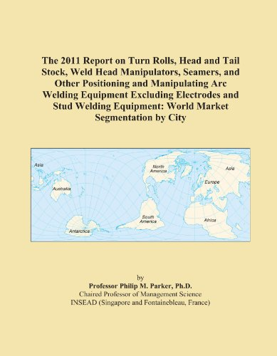 The 2011 Report on Turn Rolls, Head and Tail Stock, Weld Head Manipulators, Seamers, and Other Positioning and Manipulating Arc Welding Equipment ... Equipment: World Market Segmentation by City